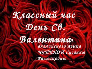 День Святого Валентина Чупина С.Р. Классный час День Св. Валентина Преподават