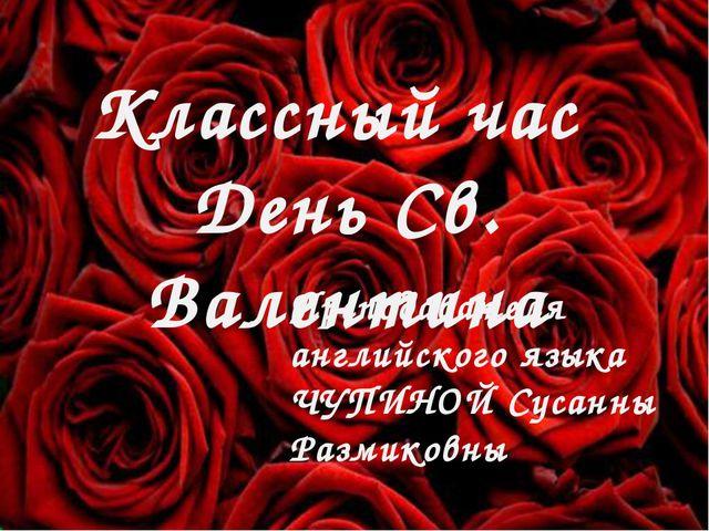День Святого Валентина Чупина С.Р. Классный час День Св. Валентина Преподават...