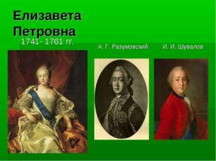 Елизавета Петровна 1741- 1761 гг. А. Г. РазумовскийИ. И. Шувалов