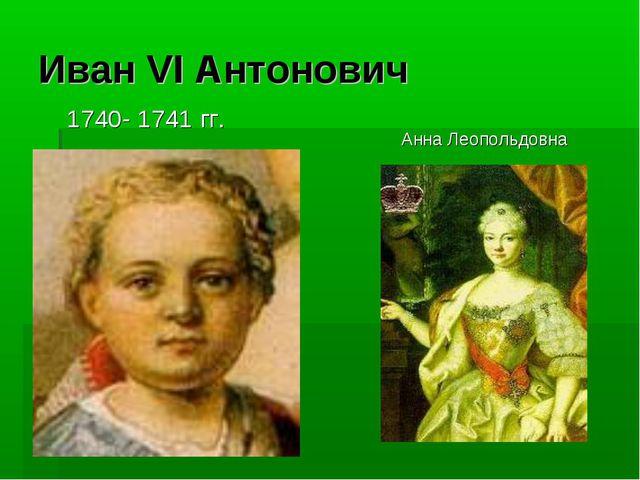 Иван VI Антонович 1740- 1741 гг. Анна Леопольдовна