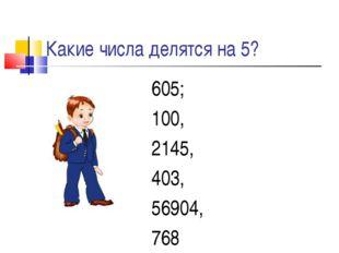 Какие числа делятся на 5? 605; 100, 2145, 403, 56904, 768