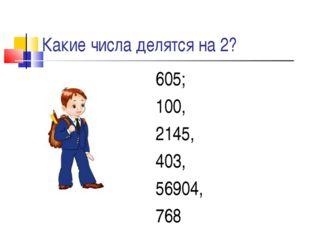Какие числа делятся на 2? 605; 100, 2145, 403, 56904, 768