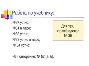 Работа по учебнику: №37 устно; №31 в паре; №32 устно; №33 устно в паре; № 34