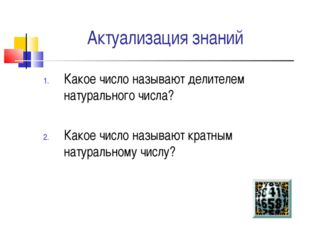 Актуализация знаний Какое число называют делителем натурального числа? Какое
