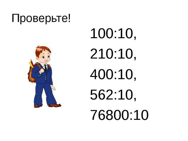 Проверьте! 100:10, 210:10, 400:10, 562:10, 76800:10