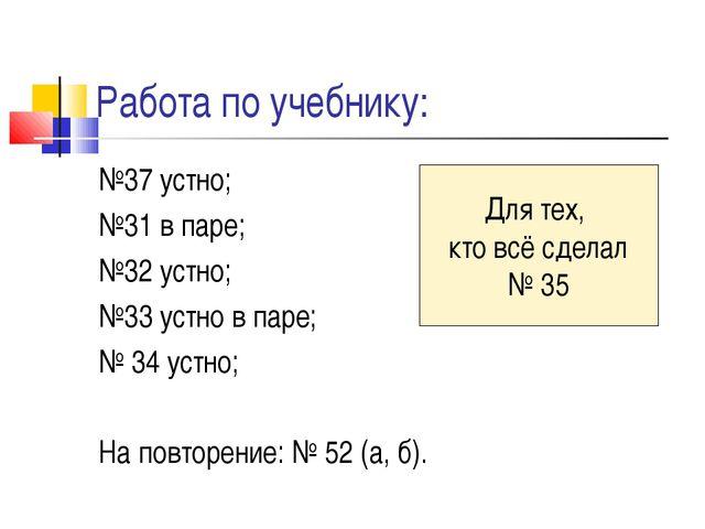 Работа по учебнику: №37 устно; №31 в паре; №32 устно; №33 устно в паре; № 34...