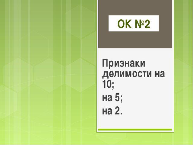 ОК №2 Признаки делимости на 10; на 5; на 2.