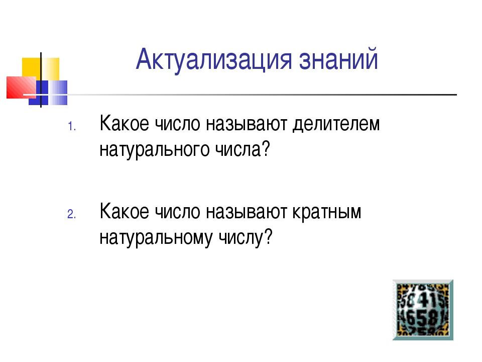 Актуализация знаний Какое число называют делителем натурального числа? Какое...