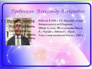 Гребенкин Александр Алексеевич Родился в 1940 г. в д. Верхняя Талица Воткинск