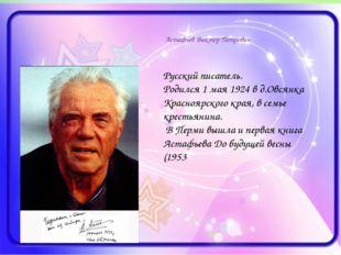 Астафьев Виктор Петрович Русский писатель. Родился 1 мая 1924 в д.Овсянка Кр