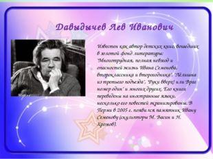 Давыдычев Лев Иванович Известен как автор детских книг, вошедших в золотой фо