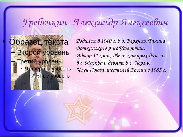 Гребенкин Александр Алексеевич Родился в 1940 г. в д. Верхняя Талица Воткинск...