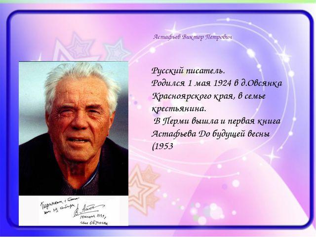 Астафьев Виктор Петрович Русский писатель. Родился 1 мая 1924 в д.Овсянка Кр...