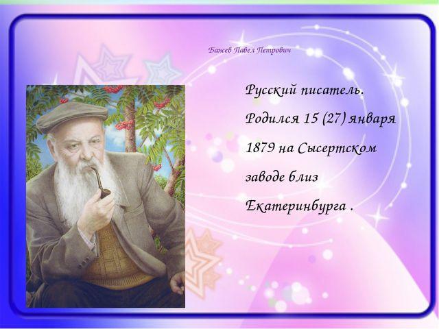 Бажев Павел Петрович Русский писатель. Родился 15 (27) января 1879 на Сысерт...