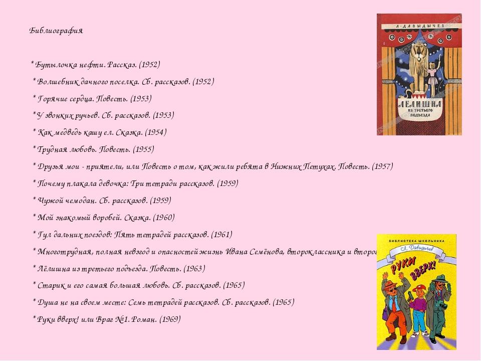 Библиография * Бутылочка нефти. Рассказ. (1952) * Волшебник дачного поселка....