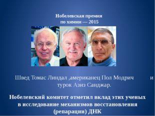 Нобелевская премия по химии— 2015 Швед Томас Линдал ,американец Пол Модрич и