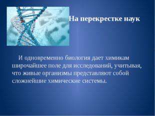 На перекрестке наук И одновременно биология дает химикам широчайшее поле для