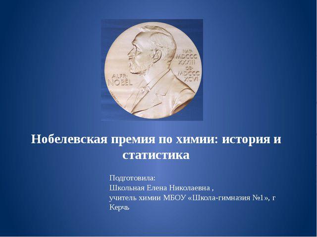 Нобелевская премия по химии: история и статистика Подготовила: Школьная Елена...