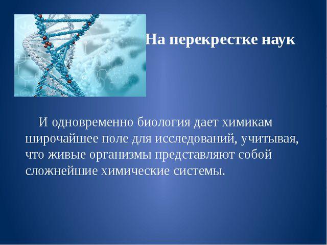 На перекрестке наук И одновременно биология дает химикам широчайшее поле для...