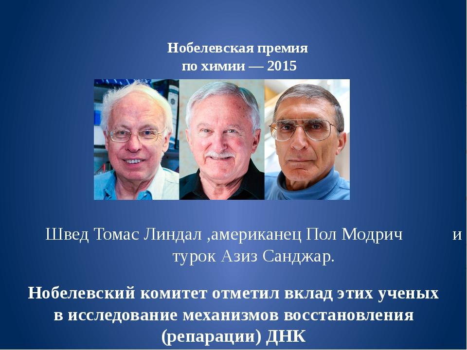 Нобелевская премия по химии— 2015 Швед Томас Линдал ,американец Пол Модрич и...