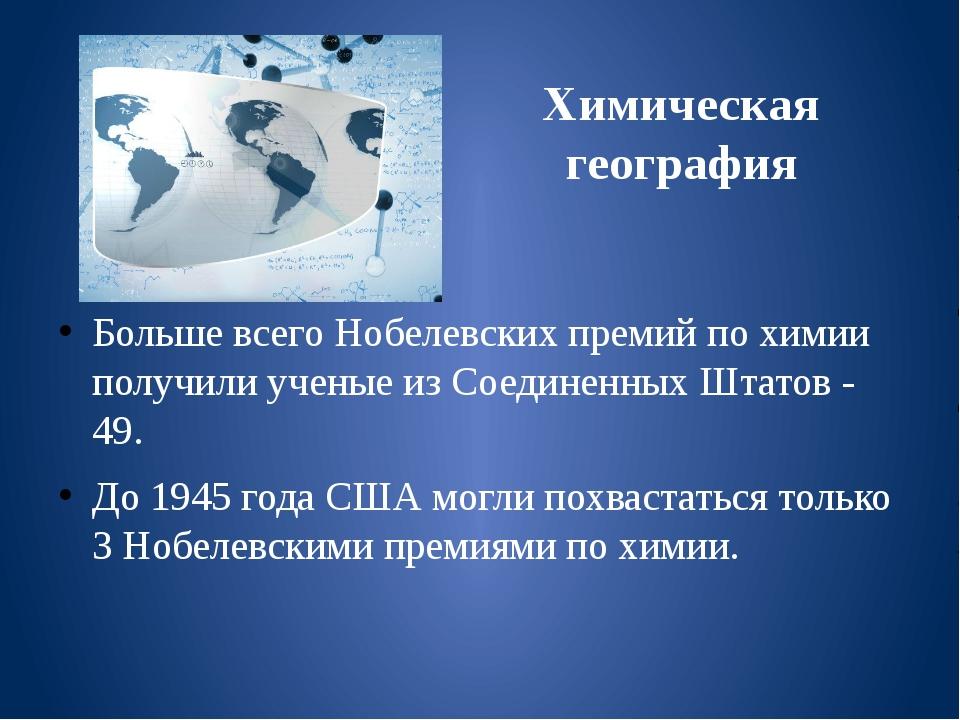 Химическая география Больше всего Нобелевских премий по химии получили ученые...