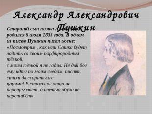 Александр Александрович Пушкин Старший сын поэта Александр родился 6 июля 183