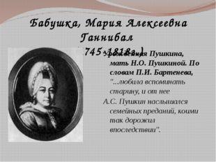 Бабушка, Мария Алексеевна Ганнибал (1745-1818г.) Урожденная Пушкина, мать Н.О