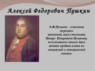 Алексей Федорович Пушкин А.Ф.Пушкин – участник турецких кампаний, внук стольн