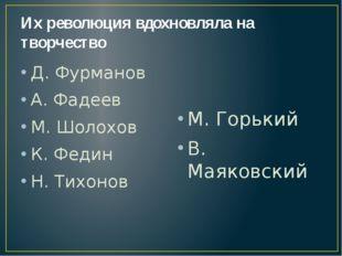 Их революция вдохновляла на творчество Д. Фурманов А. Фадеев М. Шолохов К. Фе
