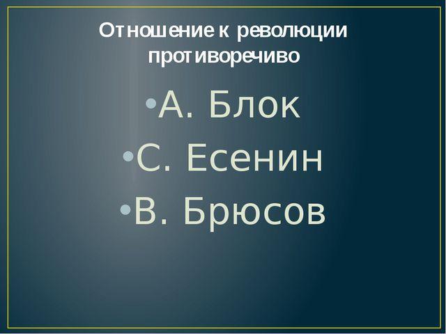 Отношение к революции противоречиво А. Блок С. Есенин В. Брюсов