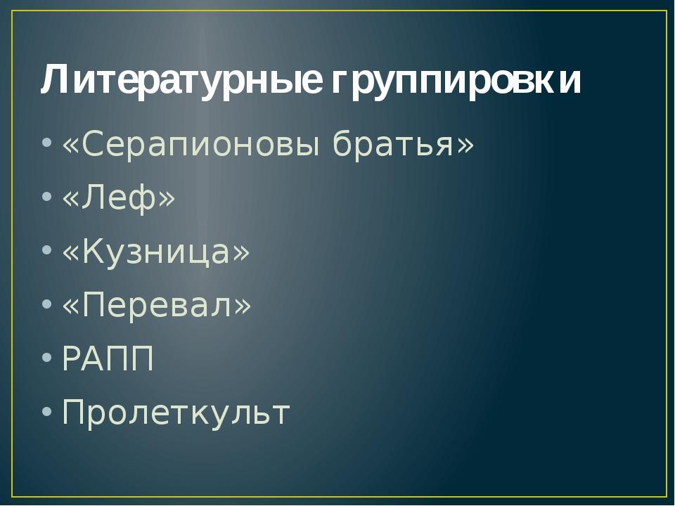 Литературные группировки «Серапионовы братья» «Леф» «Кузница» «Перевал» РАПП...