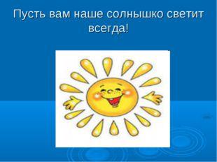 Пусть вам наше солнышко светит всегда!