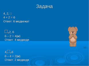 Задача 4, 2, □ 4 + 2 = 6 Ответ: 6 медвежат 4,□,6 6 – 4 = 2(м) Ответ: 2 медвед