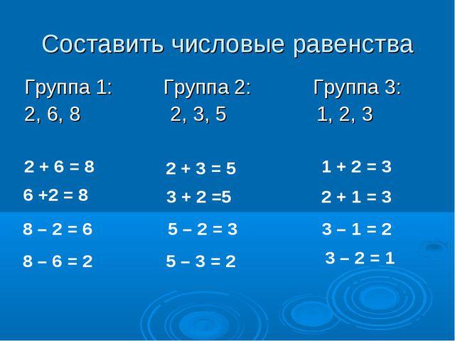 Составить числовые равенства Группа 1: Группа 2: Группа 3: 2, 6, 8 2, 3, 5 1,...