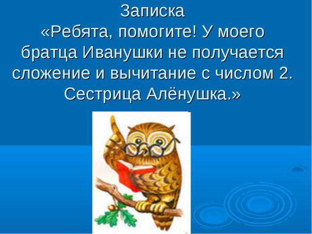 Записка «Ребята, помогите! У моего братца Иванушки не получается сложение и в...