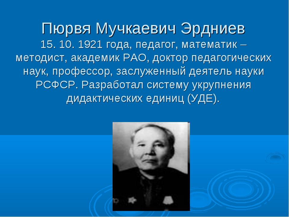 Пюрвя Мучкаевич Эрдниев 15. 10. 1921 года, педагог, математик – методист, ака...