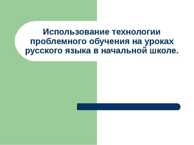 Использование технологии проблемного обучения на уроках русского языка в нача...