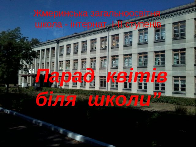 """Жмеринська загальноосвітня школа - інтернат І-ІІ ступенів """"Парад квітів біля..."""