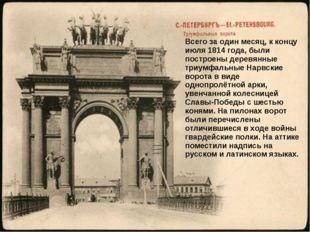 Всего за один месяц, к концу июля 1814 года, были построены деревянные триумф