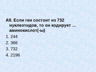 А9. Если ген состоит из 732 нуклеотидов, то он кодирует … аминокислот(-ы) 1.