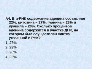 А4. В и-РНК содержание аденина составляет 22%, цитозина – 27%, гуанина – 23%