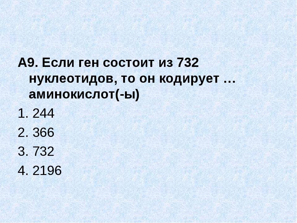 А9. Если ген состоит из 732 нуклеотидов, то он кодирует … аминокислот(-ы) 1....