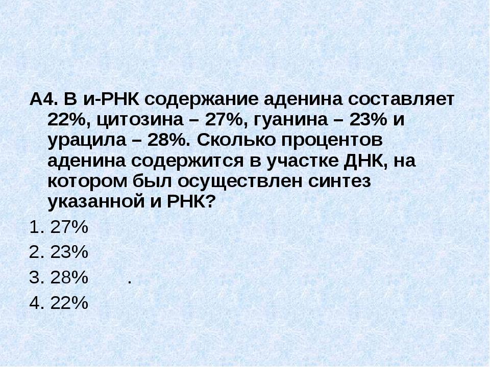 А4. В и-РНК содержание аденина составляет 22%, цитозина – 27%, гуанина – 23%...