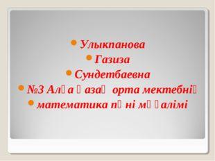 Улыкпанова Газиза Сундетбаевна №3 Алға қазақ орта мектебнің математика пәні