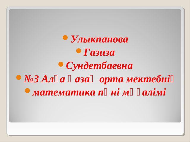 Улыкпанова Газиза Сундетбаевна №3 Алға қазақ орта мектебнің математика пәні...