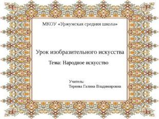 МКОУ «Уржумская средняя школа» Урок изобразительного искусства Тема: Народное