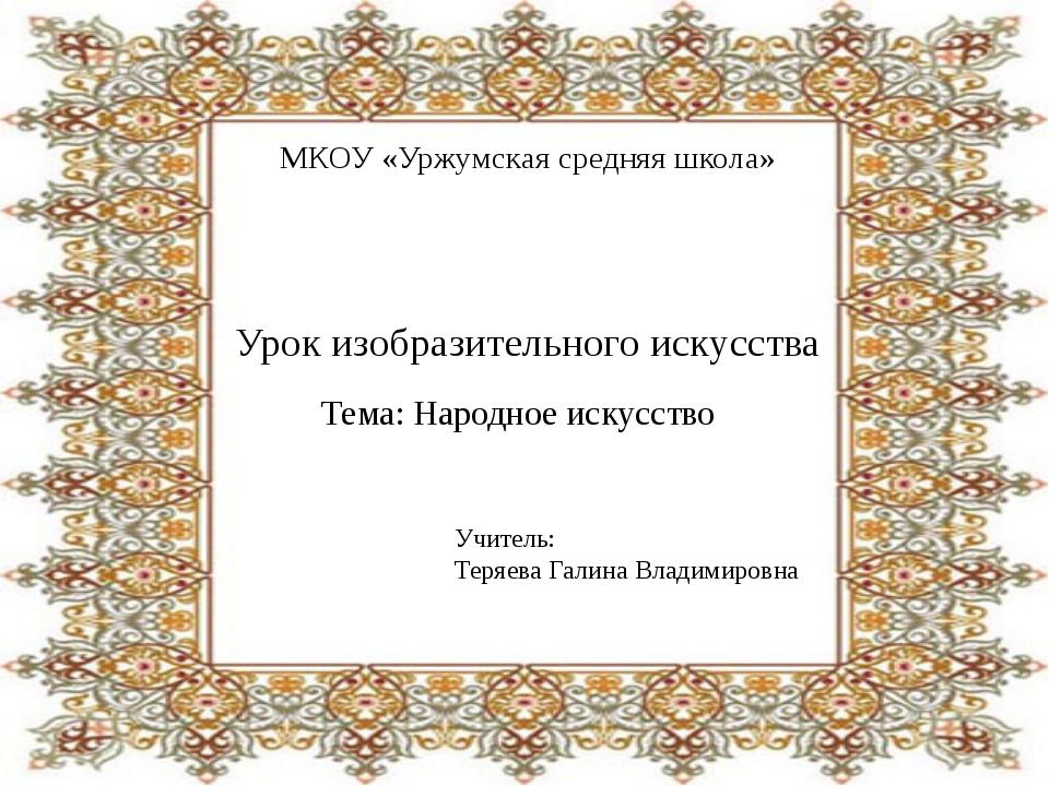 МКОУ «Уржумская средняя школа» Урок изобразительного искусства Тема: Народное...