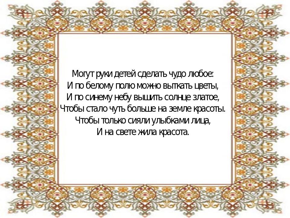 Могут руки детей сделать чудо любое: И по белому полю можно выткать цветы, И...