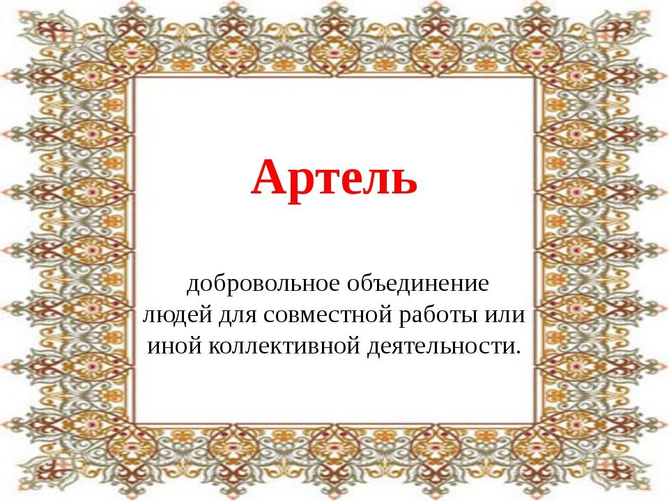Артель добровольное объединение людей длясовместной работы или иной коллекти...