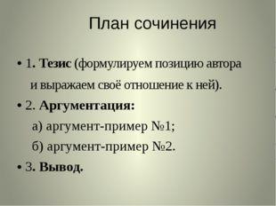 План сочинения 1. Тезис (формулируем позицию автора и выражаем своё отношение